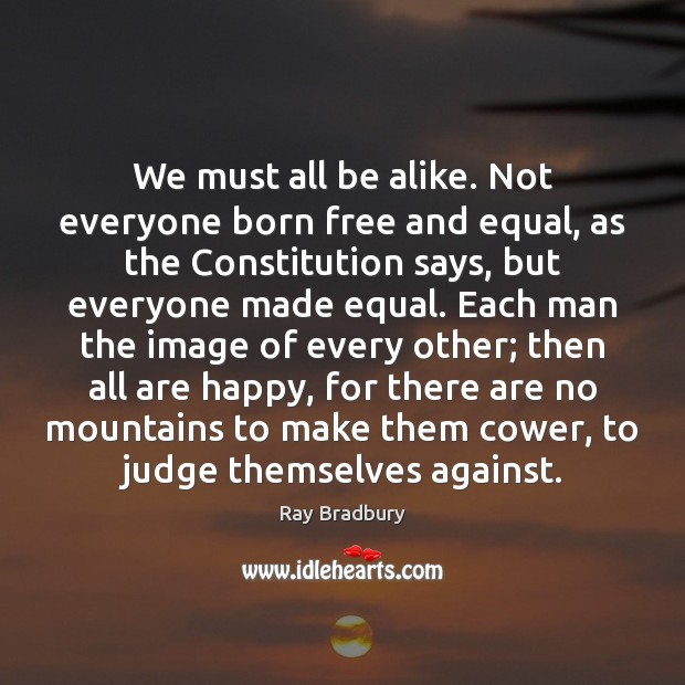 We must all be alike. Not everyone born free and equal, as Ray Bradbury Picture Quote