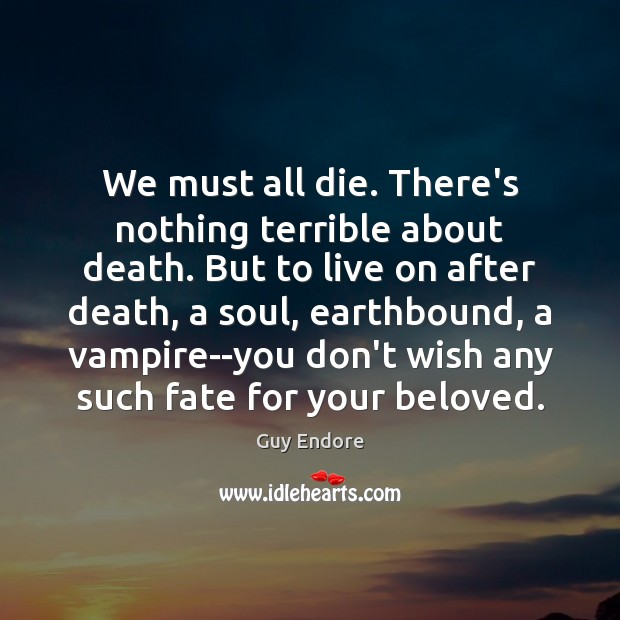 We must all die. There's nothing terrible about death. But to live Image