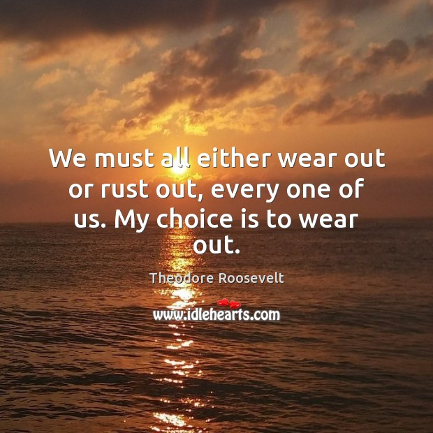 Image, We must all either wear out or rust out, every one of us. My choice is to wear out.