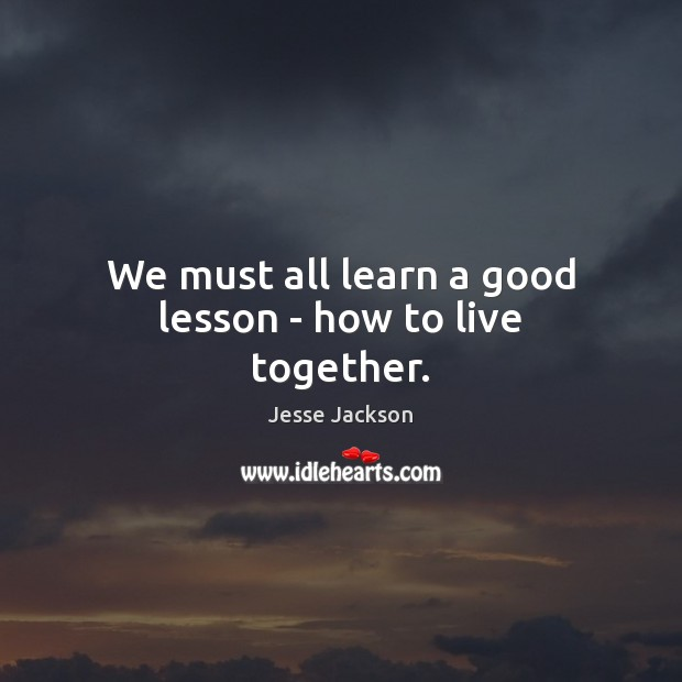 We must all learn a good lesson – how to live together. Jesse Jackson Picture Quote