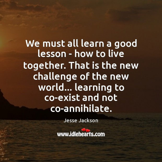 We must all learn a good lesson – how to live together. Image