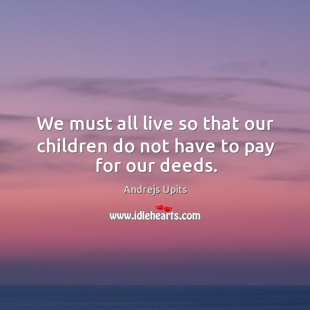 Image, We must all live so that our children do not have to pay for our deeds.