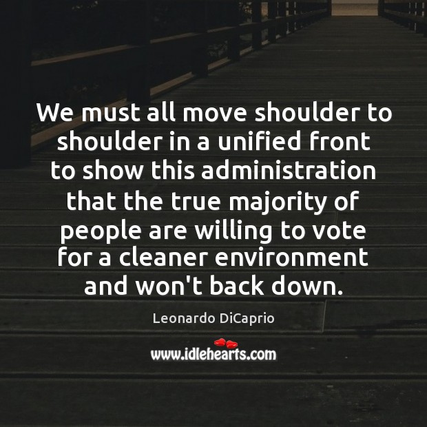 We must all move shoulder to shoulder in a unified front to Leonardo DiCaprio Picture Quote