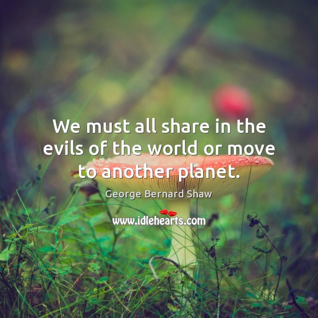 Image, We must all share in the evils of the world or move to another planet.
