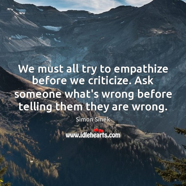 We must all try to empathize before we criticize. Ask someone what's Simon Sinek Picture Quote