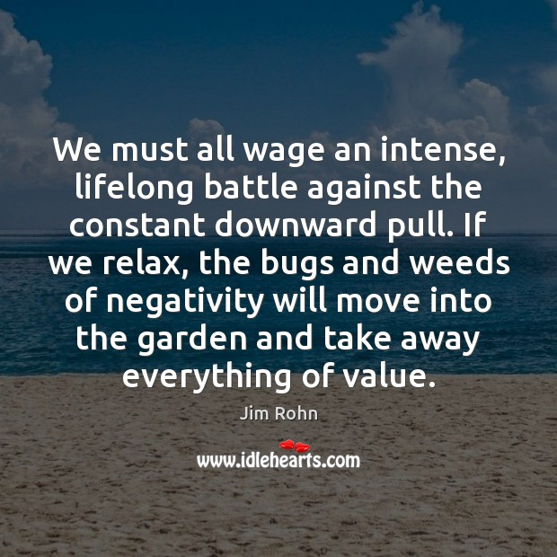 We must all wage an intense, lifelong battle against the constant downward Jim Rohn Picture Quote