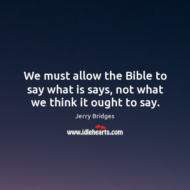 We must allow the Bible to say what is says, not what we think it ought to say. Jerry Bridges Picture Quote