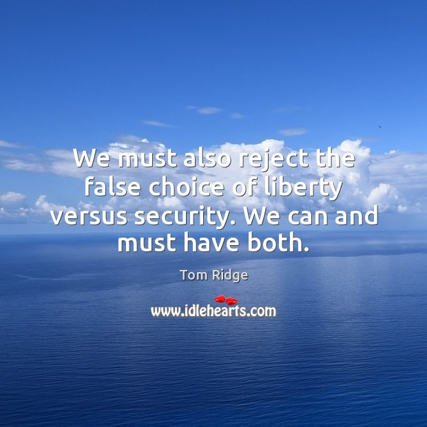 Tom Ridge Picture Quote image saying: We must also reject the false choice of liberty versus security. We