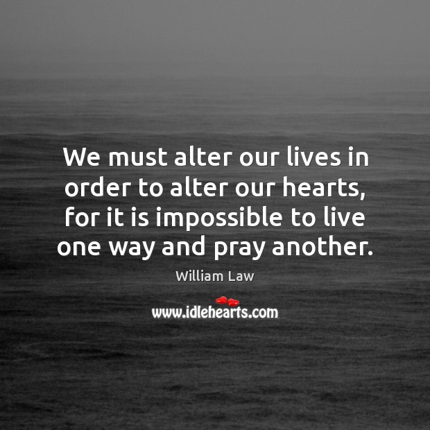 We must alter our lives in order to alter our hearts, for William Law Picture Quote