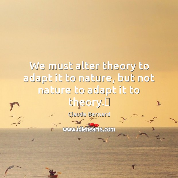 We must alter theory to adapt it to nature, but not nature to adapt it to theory. Image