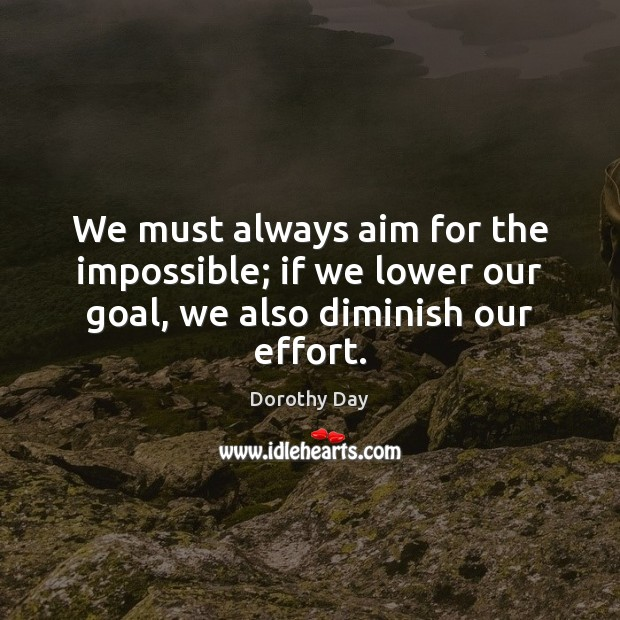 We must always aim for the impossible; if we lower our goal, we also diminish our effort. Dorothy Day Picture Quote