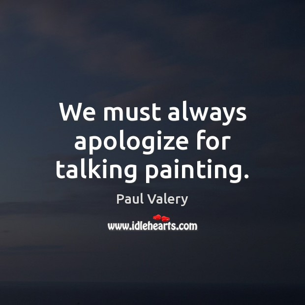 We must always apologize for talking painting. Paul Valery Picture Quote