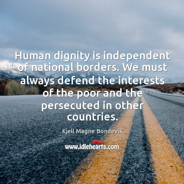 We must always defend the interests of the poor and the persecuted in other countries. Dignity Quotes Image