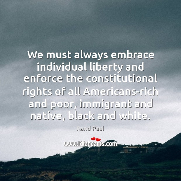We must always embrace individual liberty and enforce the constitutional rights of Rand Paul Picture Quote