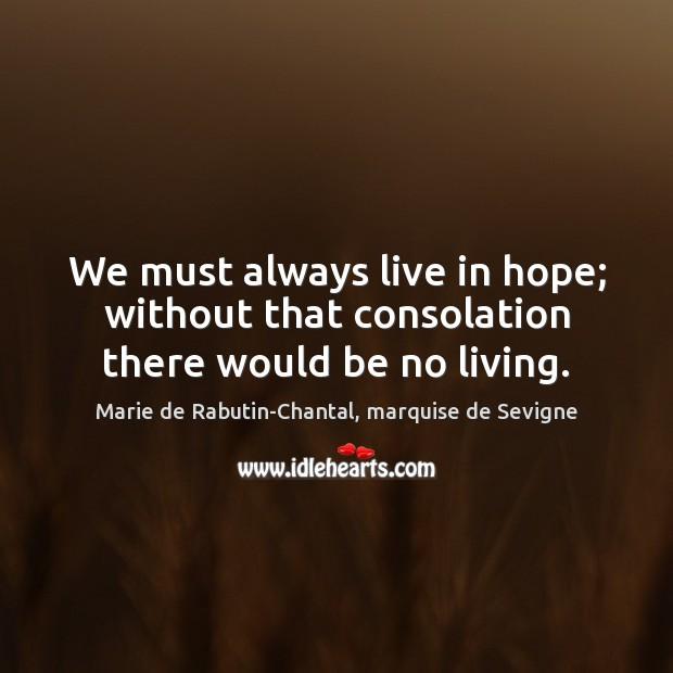 We must always live in hope; without that consolation there would be no living. Image