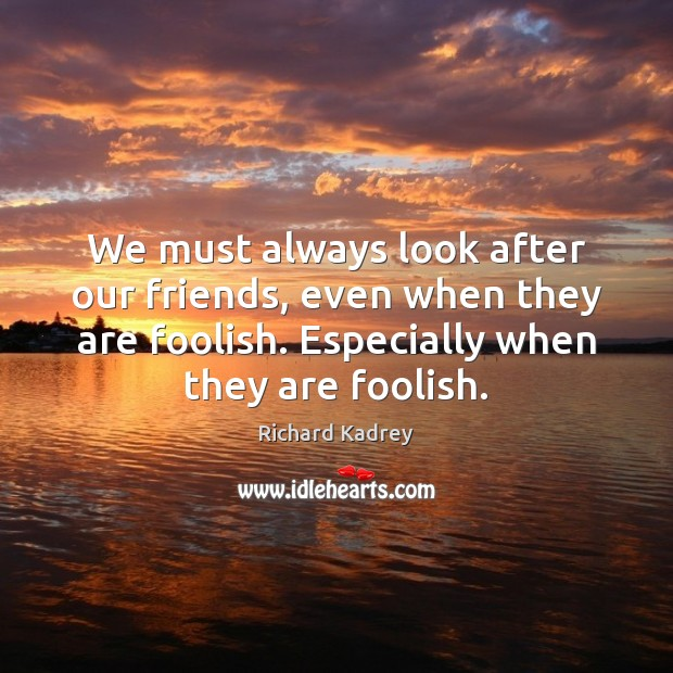 We must always look after our friends, even when they are foolish. Image