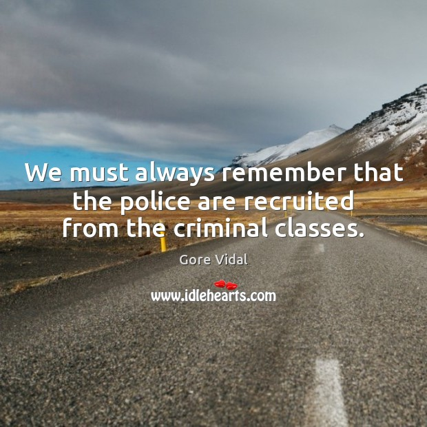 We must always remember that the police are recruited from the criminal classes. Image