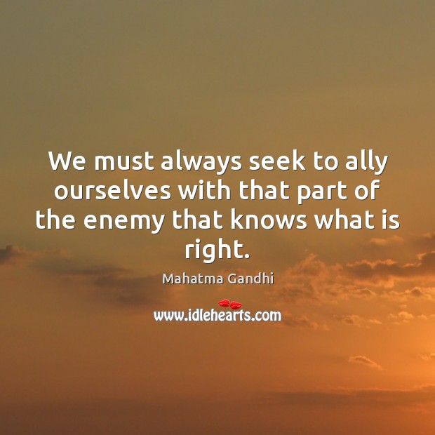 We must always seek to ally ourselves with that part of the Mahatma Gandhi Picture Quote