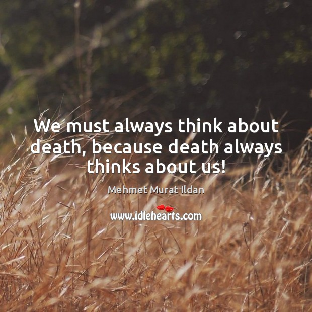 Image, We must always think about death, because death always thinks about us!