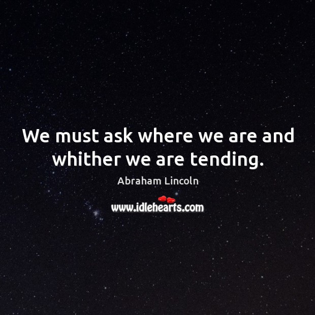 We must ask where we are and whither we are tending. Abraham Lincoln Picture Quote