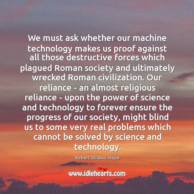 We must ask whether our machine technology makes us proof against all Image