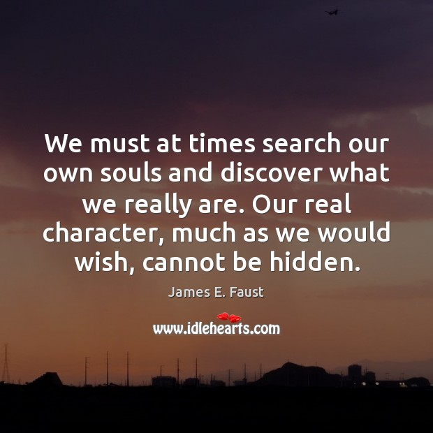 We must at times search our own souls and discover what we James E. Faust Picture Quote