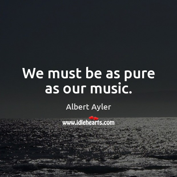 Image, We must be as pure as our music.