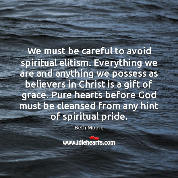 We must be careful to avoid spiritual elitism. Everything we are and Image