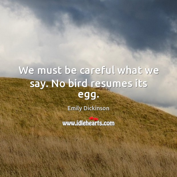 We must be careful what we say. No bird resumes its egg. Image