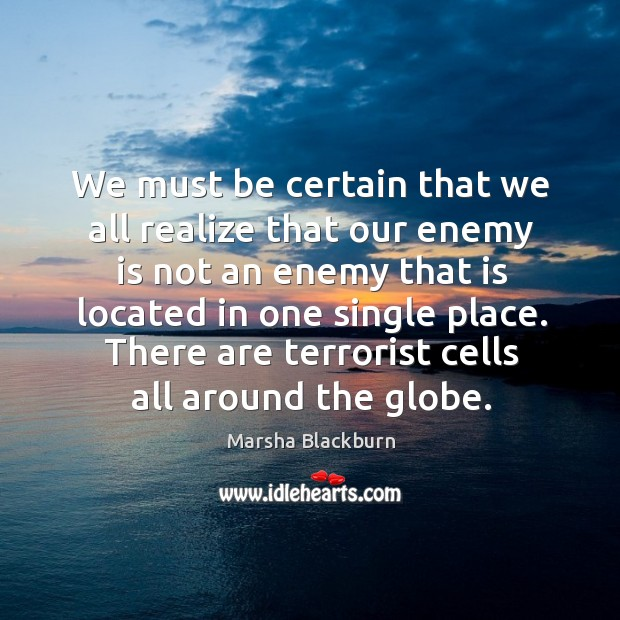 We must be certain that we all realize that our enemy is not an enemy that is located in one single place. Image