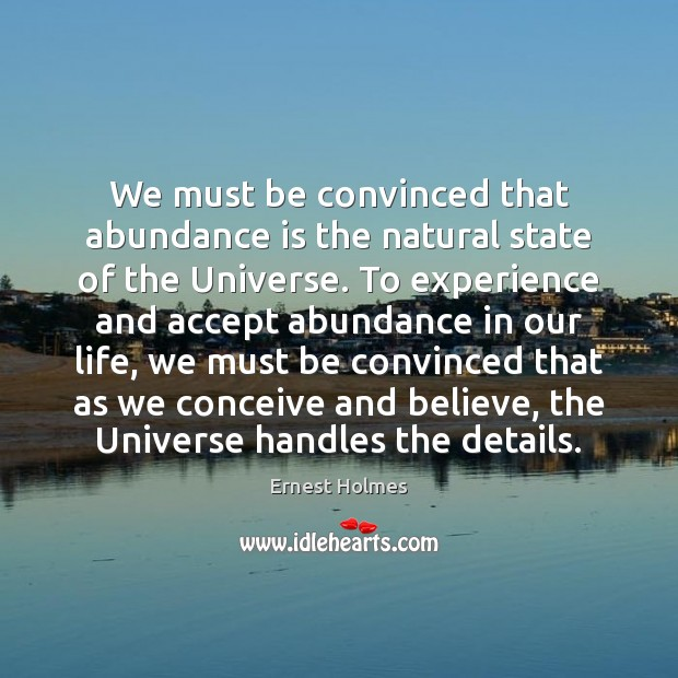 We must be convinced that abundance is the natural state of the Ernest Holmes Picture Quote