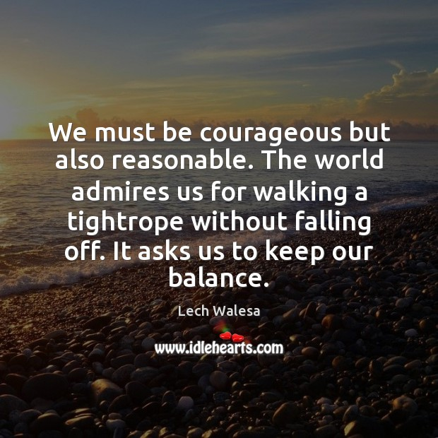 Image, We must be courageous but also reasonable. The world admires us for