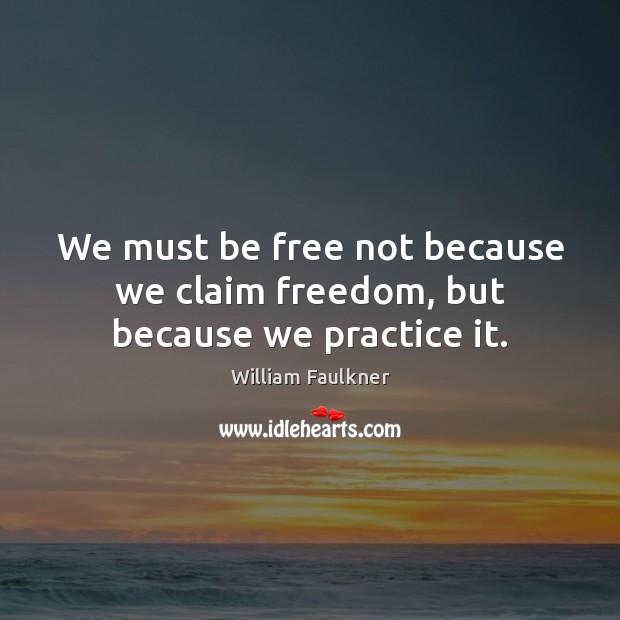 We must be free not because we claim freedom, but because we practice it. William Faulkner Picture Quote