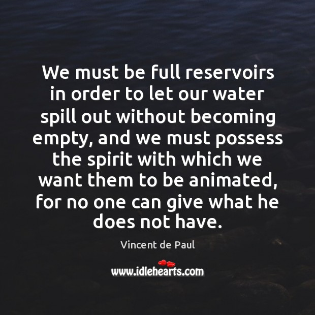 We must be full reservoirs in order to let our water spill Vincent de Paul Picture Quote