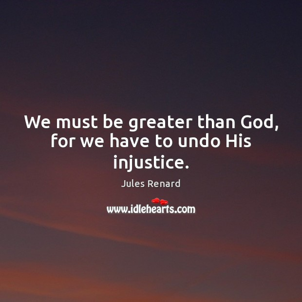 We must be greater than God, for we have to undo His injustice. Jules Renard Picture Quote