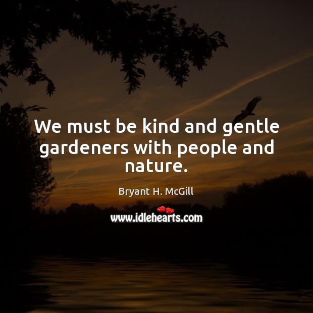 We must be kind and gentle gardeners with people and nature. Image
