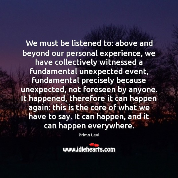 We must be listened to: above and beyond our personal experience, we Primo Levi Picture Quote