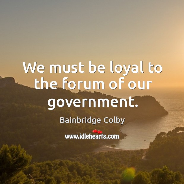 We must be loyal to the forum of our government. Image