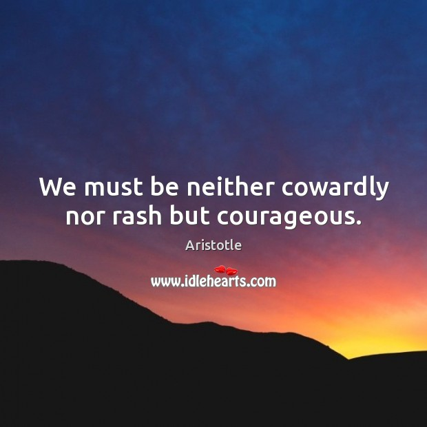 Image, We must be neither cowardly nor rash but courageous.