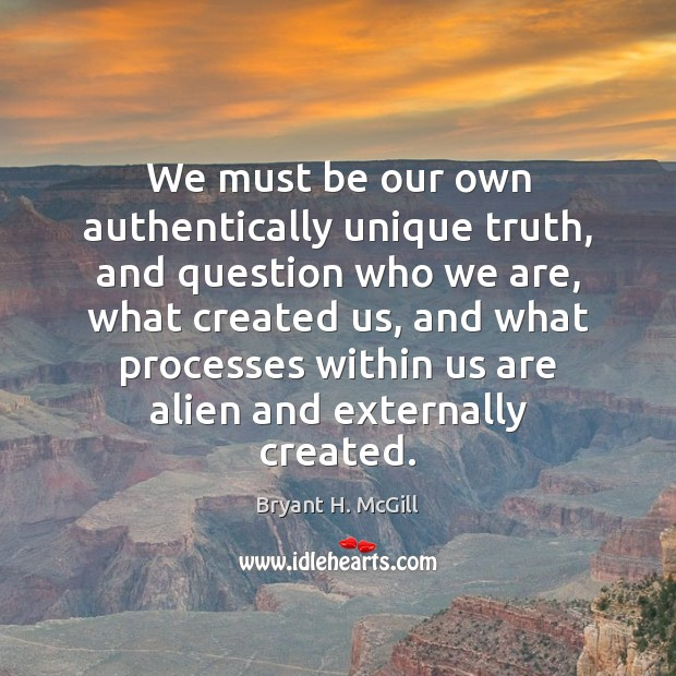 We must be our own authentically unique truth, and question who we Bryant H. McGill Picture Quote