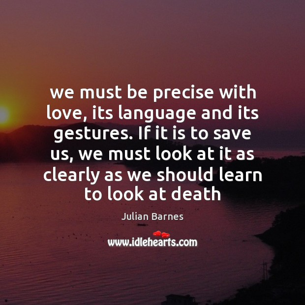 Image, We must be precise with love, its language and its gestures. If