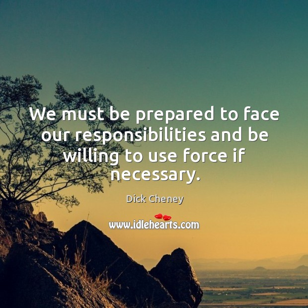 We must be prepared to face our responsibilities and be willing to use force if necessary. Image