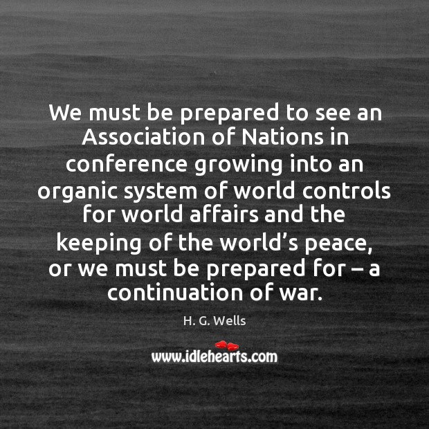 We must be prepared to see an Association of Nations in conference H. G. Wells Picture Quote