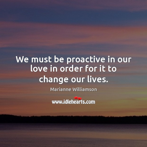 We must be proactive in our love in order for it to change our lives. Marianne Williamson Picture Quote