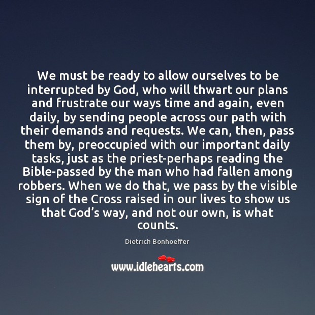 We must be ready to allow ourselves to be interrupted by God, Dietrich Bonhoeffer Picture Quote