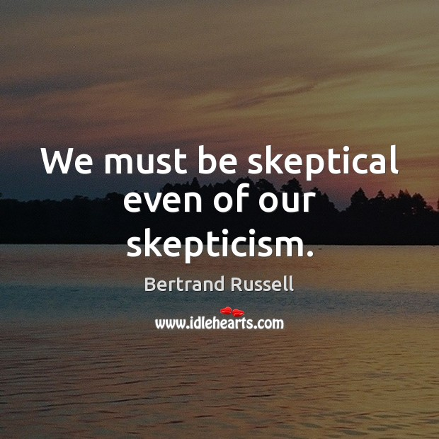 We must be skeptical even of our skepticism. Bertrand Russell Picture Quote