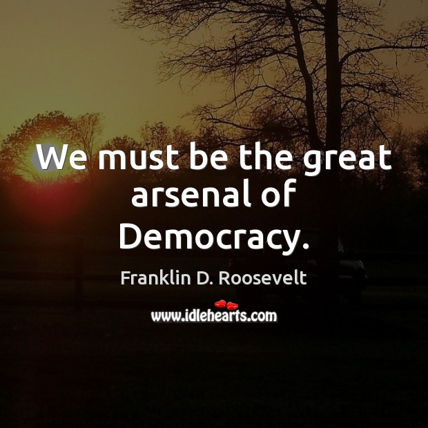 We must be the great arsenal of Democracy. Franklin D. Roosevelt Picture Quote