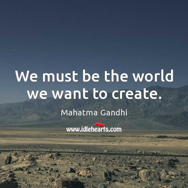 We must be the world we want to create. Mahatma Gandhi Picture Quote