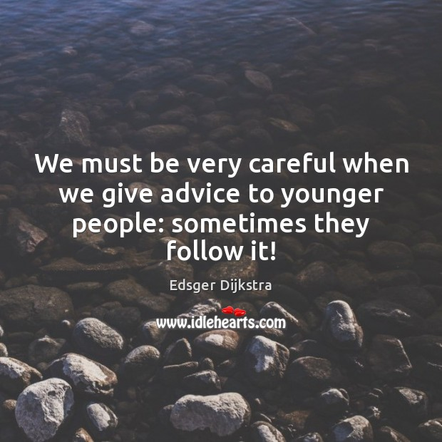 We must be very careful when we give advice to younger people: sometimes they follow it! Image