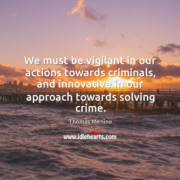 We must be vigilant in our actions towards criminals, and innovative in our approach towards solving crime. Thomas Menino Picture Quote